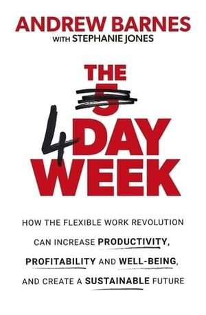THE 4 DAY WEEK : HOW THE FLEXIBLE WORK REVOLUTION CAN INCREASE PRODUCTIVITY, PRO