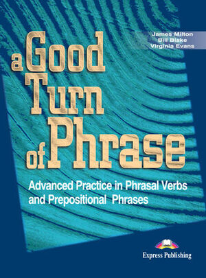 A GOOD TURN OF PHRASE ADVANCED PRACTICE IN PHRASALVERBS AND PREPOSITIONAL PHRASES