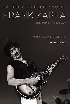 LA MUSICA SE RESISTE A MORIR: FRANK ZAPPA. BIOGRAFIA NO AUTORIZAD