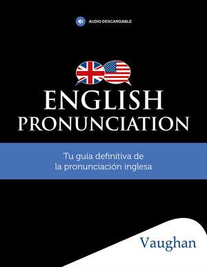 ENGLISH PRONUNCIATION. TU GUIA DEFINITIVA DE LA PRONUNCIACION INGLESA.VAUGHAN