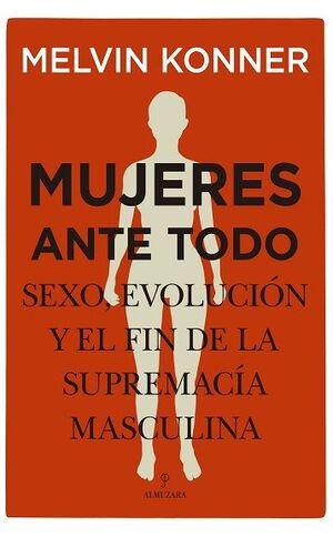 MUJERES ANTE TODO. SEXO, EVOLUCION Y EL FIN DE LA SUPREMACIA MASC
