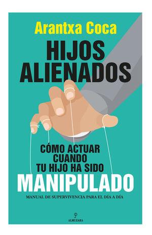 HIJOS ALIENADOS. CÓMO ACTUAR CUANDO TU HIJO HA SIDO MANIPULADO