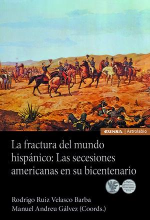 LA FRACTURA DEL MUNDO HISPÁNICO: LAS SECESIONES AMERICANAS EN SU BICENTENARIO