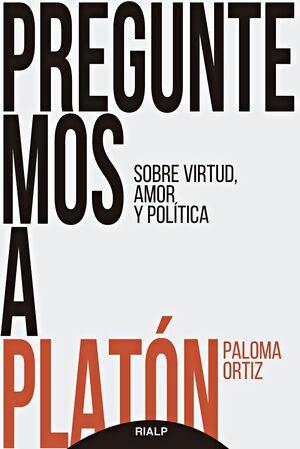 PREGUNTEMOS A PLATON. SOBRE VIRTUD, AMOR Y POLITICA