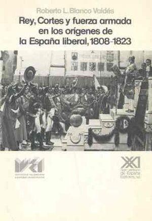 REY, CORTES Y FUERZA ARMADA EN LOS ORÍGENES DE LA ESPAÑA LIBERAL, 1808-1823
