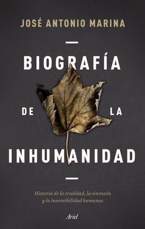 BIOGRAFÍA DE LA INHUMANIDAD : HISTORIA DE LA CRUELDAD, LA SINRAZÓN Y LA INSENSIBILIDAD HUMANAS