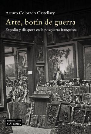 ARTE, BOTÍN DE GUERRA. EXPOLIO Y DIÁSPORA EN LA POSGUERRA FRANQUISTA