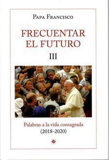 FRECUENTAR EL FUTURO III. PALABRAS A LA VIDA CONSAGRADA (2018-2020)