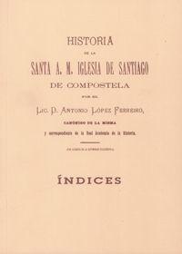 HISTORIA DE LA SANTA A. M. IGLESIA DE SANTIAGO DE COMPOSTELA (ÍNDICES)