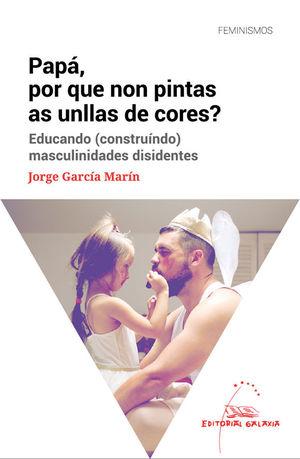 PAPÁ, POR QUE NON PINTAS AS UNLLAS DE CORES? EDUCANDO (CONSTRUÍNDO) MASCULINIDADES DISIDENTES