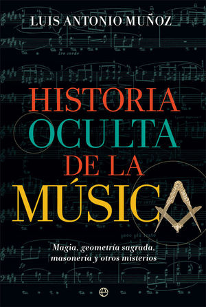 HISTORIA OCULTA DE LA MUSICA. MAGIA,GEOMETRIA SAGRADA,MASONERIA Y OTROS MISTERIOS