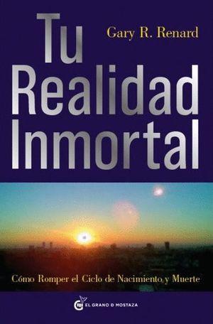 TU REALIDAD INMORTAL : CÓMO ROMPER EL CICLO DE NACIMIENTO Y MUERTE